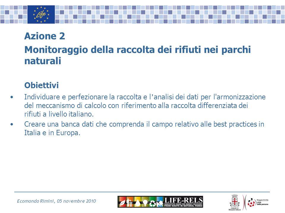 Ecomondo Rimini, 05 novembre 2010 Azione 2 Monitoraggio della raccolta dei rifiuti nei parchi naturali Obiettivi Individuare e perfezionare la raccolta e l analisi dei dati per l armonizzazione del meccanismo di calcolo con riferimento alla raccolta differenziata dei rifiuti a livello italiano.