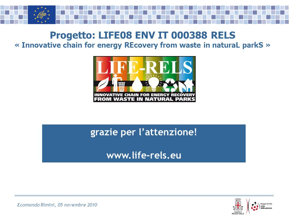 Ecomondo Rimini, 05 novembre 2010 Progetto: LIFE08 ENV IT 000388 RELS « Innovative chain for energy REcovery from waste in naturaL parkS » grazie per lattenzione.