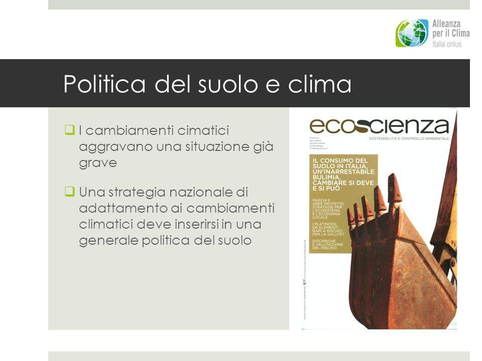 Politica del suolo e clima I cambiamenti cimatici aggravano una situazione già grave Una strategia nazionale di adattamento ai cambiamenti climatici deve inserirsi in una generale politica del suolo