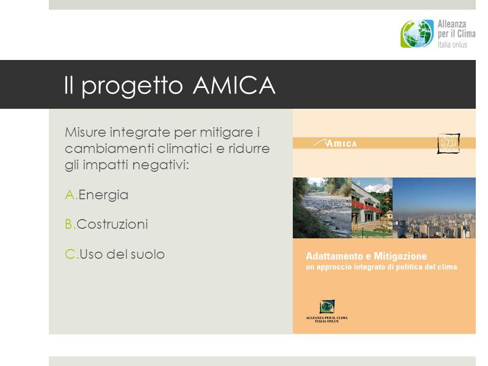 Il progetto AMICA Misure integrate per mitigare i cambiamenti climatici e ridurre gli impatti negativi: A.Energia B.Costruzioni C.Uso del suolo