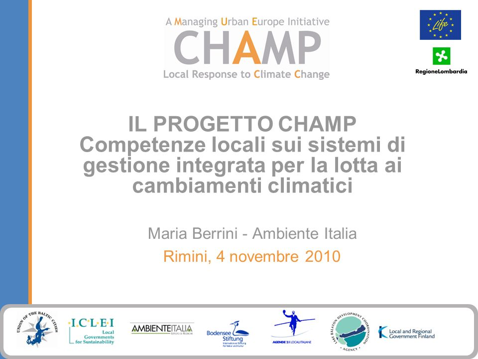 IL PROGETTO CHAMP Competenze locali sui sistemi di gestione integrata per la lotta ai cambiamenti climatici Maria Berrini - Ambiente Italia Rimini, 4 novembre 2010