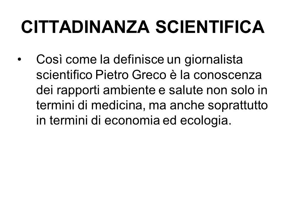 CITTADINANZA SCIENTIFICA Così come la definisce un giornalista scientifico Pietro Greco è la conoscenza dei rapporti ambiente e salute non solo in ter