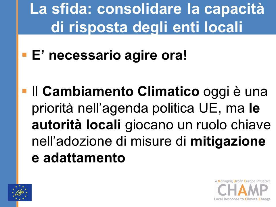 La sfida: consolidare la capacità di risposta degli enti locali E necessario agire ora! Il Cambiamento Climatico oggi è una priorità nellagenda politi