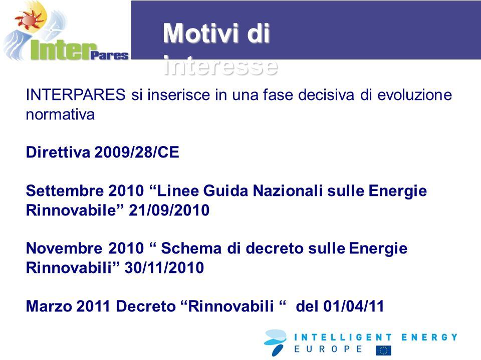 INTERPARES si inserisce in una fase decisiva di evoluzione normativa Direttiva 2009/28/CE Settembre 2010 Linee Guida Nazionali sulle Energie Rinnovabile 21/09/2010 Novembre 2010 Schema di decreto sulle Energie Rinnovabili 30/11/2010 Marzo 2011 Decreto Rinnovabili del 01/04/11 Motivi di interesse