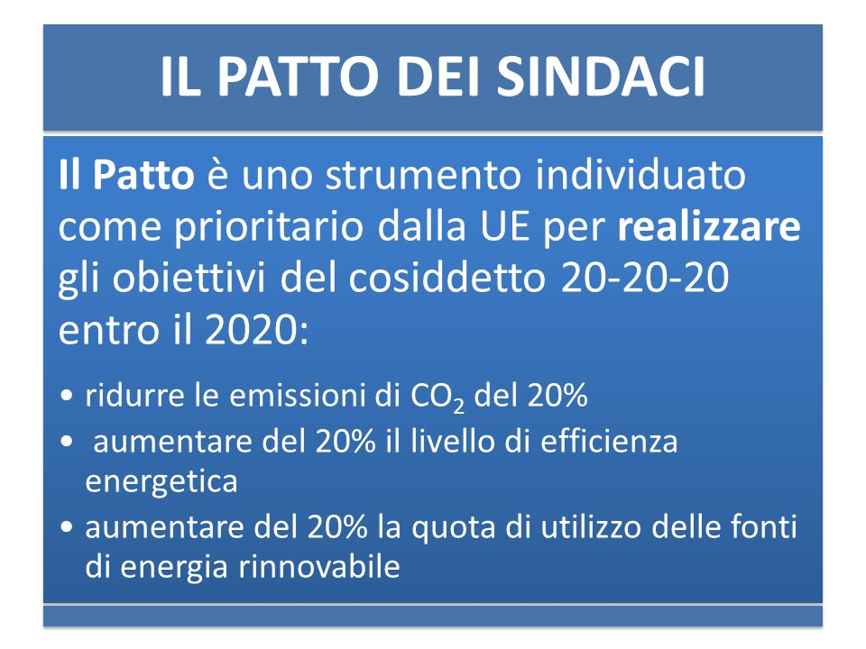 IL PATTO DEI SINDACI Il Patto è uno strumento individuato come prioritario dalla UE per realizzare gli obiettivi del cosiddetto 20-20-20 entro il 2020: ridurre le emissioni di CO2 del 20% aumentare del 20% il livello di efficienza energetica aumentare del 20% la quota di utilizzo delle fonti di energia rinnovabile