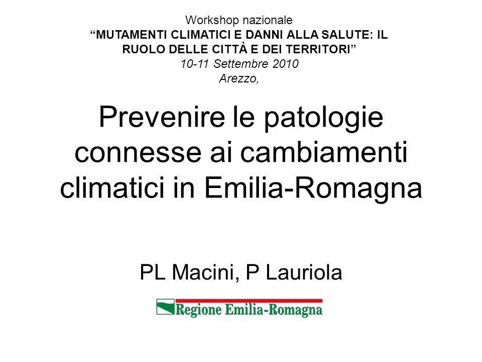 PL Macini, P Lauriola Prevenire le patologie connesse ai cambiamenti climatici in Emilia-Romagna Workshop nazionale MUTAMENTI CLIMATICI E DANNI ALLA SALUTE: IL RUOLO DELLE CITTÀ E DEI TERRITORI 10-11 Settembre 2010 Arezzo,