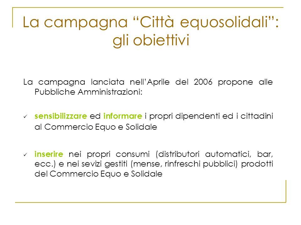La campagna Città equosolidali: gli obiettivi La campagna lanciata nellAprile del 2006 propone alle Pubbliche Amministrazioni: sensibilizzare ed infor