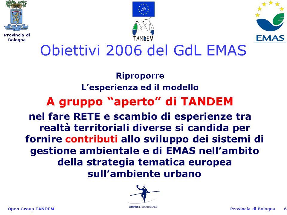 Provincia di Bologna Open Group TANDEM6 Riproporre Lesperienza ed il modello A gruppo aperto di TANDEM nel fare RETE e scambio di esperienze tra realtà territoriali diverse si candida per fornire contributi allo sviluppo dei sistemi di gestione ambientale e di EMAS nellambito della strategia tematica europea sullambiente urbano Obiettivi 2006 del GdL EMAS
