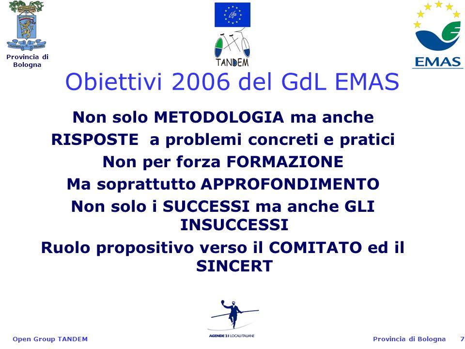 Provincia di Bologna Open Group TANDEM7 Non solo METODOLOGIA ma anche RISPOSTE a problemi concreti e pratici Non per forza FORMAZIONE Ma soprattutto APPROFONDIMENTO Non solo i SUCCESSI ma anche GLI INSUCCESSI Ruolo propositivo verso il COMITATO ed il SINCERT Obiettivi 2006 del GdL EMAS