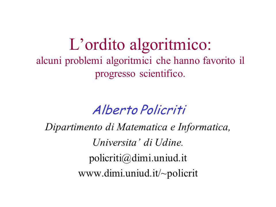 Lordito algoritmico: alcuni problemi algoritmici che hanno favorito il progresso scientifico. Alberto Policriti Dipartimento di Matematica e Informati