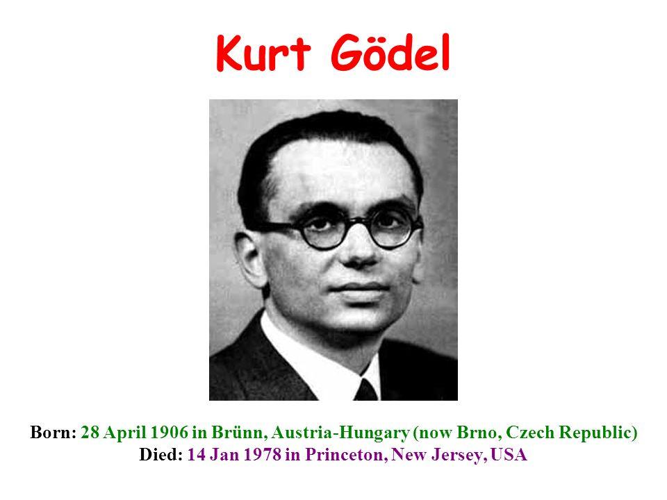 Kurt Gödel Born: 28 April 1906 in Brünn, Austria-Hungary (now Brno, Czech Republic) Died: 14 Jan 1978 in Princeton, New Jersey, USA