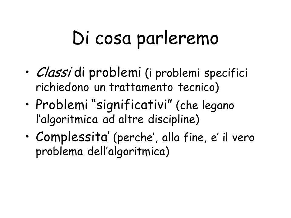 Di cosa parleremo Classi di problemi (i problemi specifici richiedono un trattamento tecnico) Problemi significativi (che legano lalgoritmica ad altre