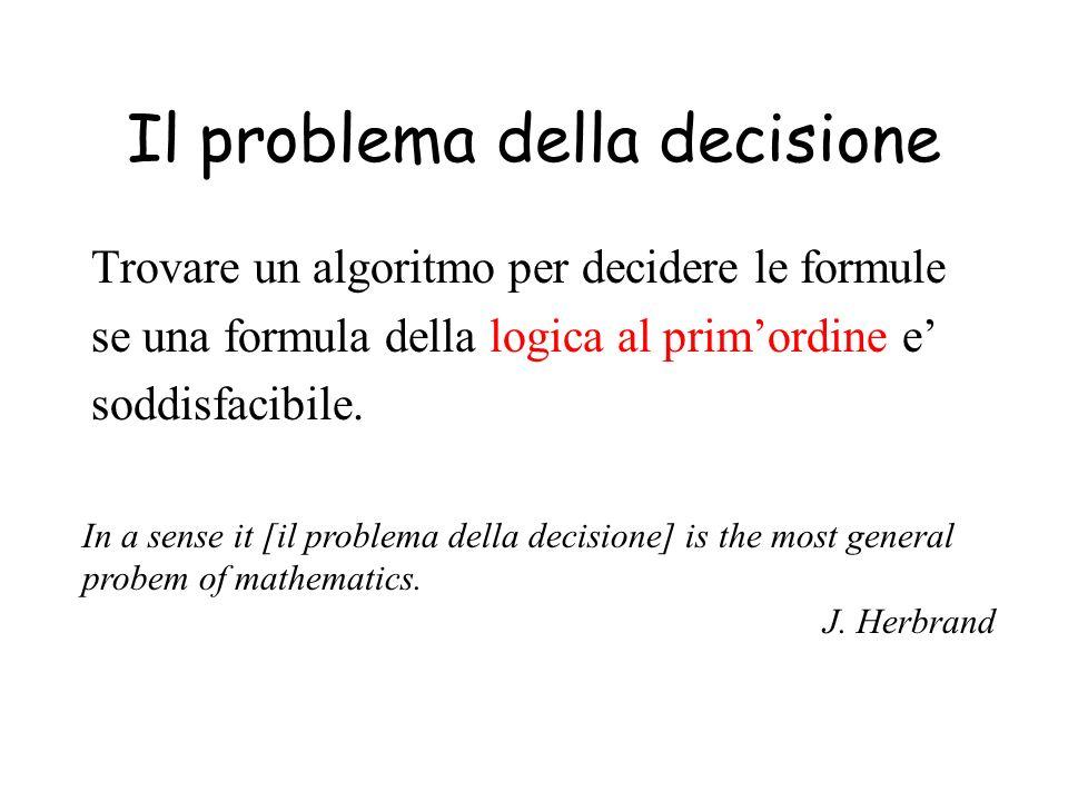 Il problema della decisione Trovare un algoritmo per decidere le formule se una formula della logica al primordine e soddisfacibile. In a sense it [il