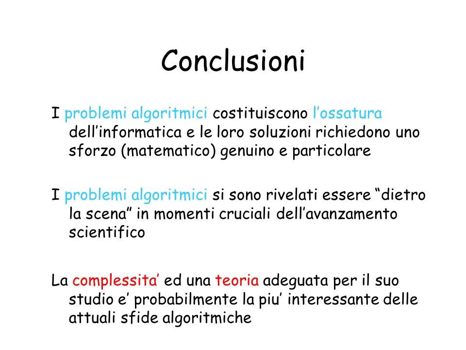 Conclusioni I problemi algoritmici costituiscono lossatura dellinformatica e le loro soluzioni richiedono uno sforzo (matematico) genuino e particolar