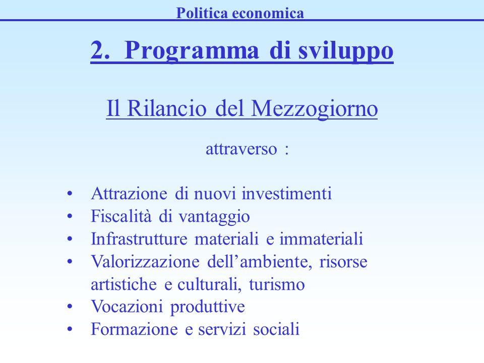 2. Programma di sviluppo Politica economica Il Rilancio del Mezzogiorno attraverso : Attrazione di nuovi investimenti Fiscalità di vantaggio Infrastru