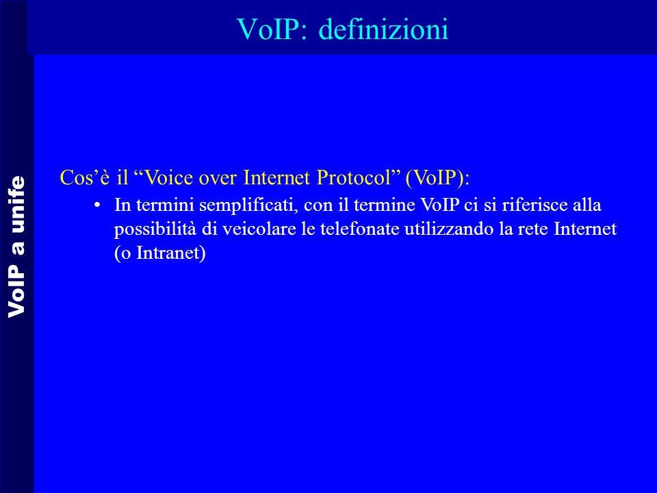 VoIP a unife VoIP: definizioni Cosè il Voice over Internet Protocol (VoIP): In termini semplificati, con il termine VoIP ci si riferisce alla possibilità di veicolare le telefonate utilizzando la rete Internet (o Intranet)