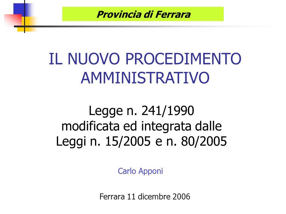 IL NUOVO PROCEDIMENTO AMMINISTRATIVO Legge n. 241/1990 modificata ed integrata dalle Leggi n. 15/2005 e n. 80/2005 Carlo Apponi Provincia di Ferrara F