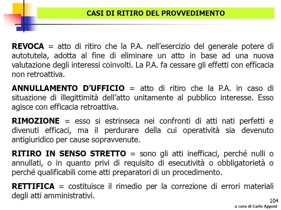 a cura di Carlo Apponi 104 CASI DI RITIRO DEL PROVVEDIMENTO REVOCA = atto di ritiro che la P.A. nellesercizio del generale potere di autotutela, adott