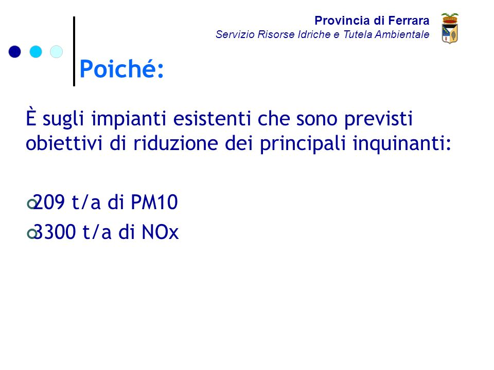 Poiché: Provincia di Ferrara Servizio Risorse Idriche e Tutela Ambientale È sugli impianti esistenti che sono previsti obiettivi di riduzione dei principali inquinanti: 209 t/a di PM10 3300 t/a di NOx
