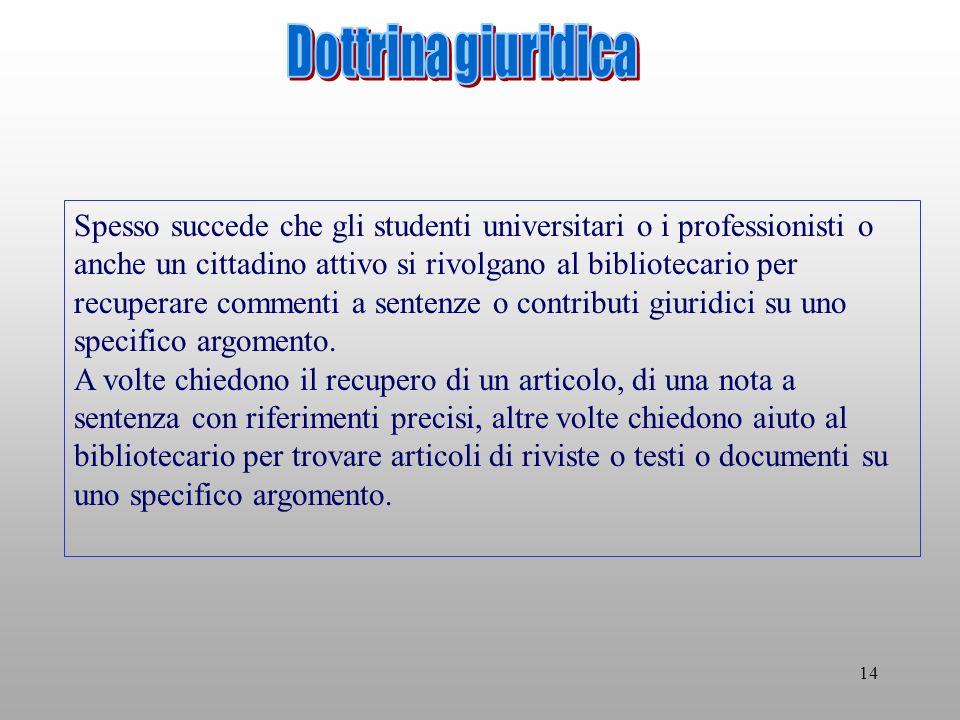 14 Spesso succede che gli studenti universitari o i professionisti o anche un cittadino attivo si rivolgano al bibliotecario per recuperare commenti a sentenze o contributi giuridici su uno specifico argomento.