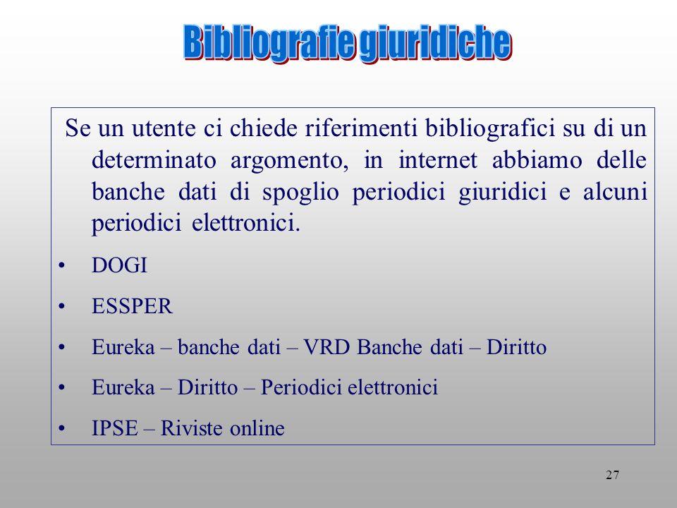 27 Se un utente ci chiede riferimenti bibliografici su di un determinato argomento, in internet abbiamo delle banche dati di spoglio periodici giuridici e alcuni periodici elettronici.