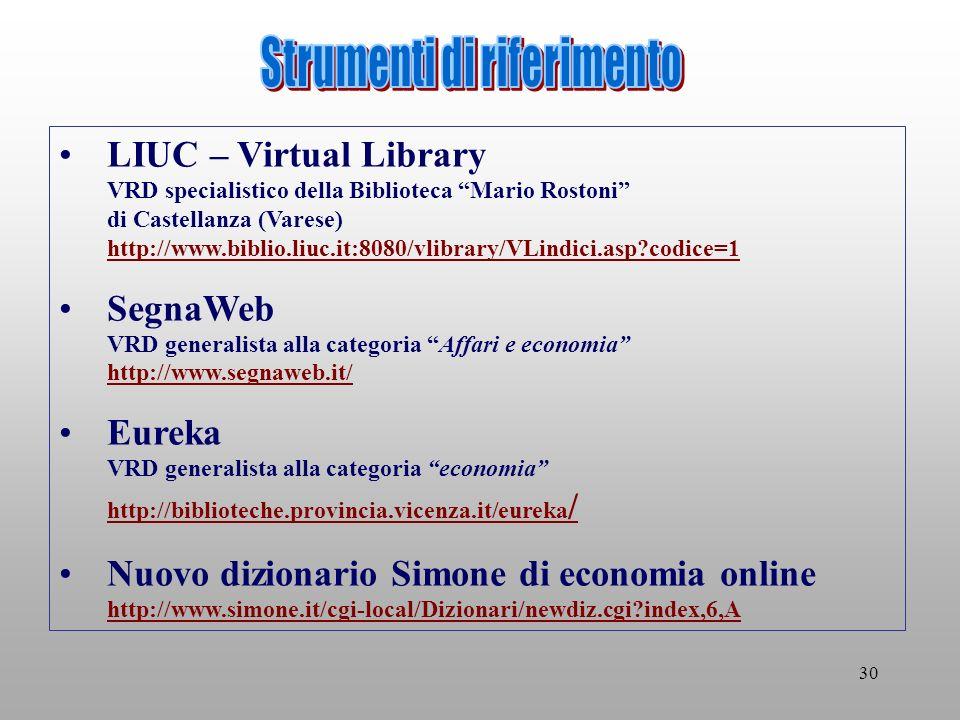30 LIUC – Virtual Library VRD specialistico della Biblioteca Mario Rostoni di Castellanza (Varese) http://www.biblio.liuc.it:8080/vlibrary/VLindici.asp codice=1 http://www.biblio.liuc.it:8080/vlibrary/VLindici.asp codice=1 SegnaWeb VRD generalista alla categoria Affari e economia http://www.segnaweb.it/ http://www.segnaweb.it/ Eureka VRD generalista alla categoria economia http://biblioteche.provincia.vicenza.it/eureka / http://biblioteche.provincia.vicenza.it/eureka / Nuovo dizionario Simone di economia online http://www.simone.it/cgi-local/Dizionari/newdiz.cgi index,6,A http://www.simone.it/cgi-local/Dizionari/newdiz.cgi index,6,A