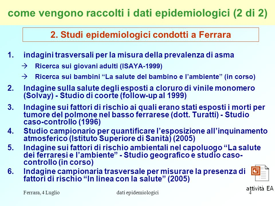 Ferrara, 4 Lugliodati epidemiologici4 come vengono raccolti i dati epidemiologici (2 di 2) 1.indagini trasversali per la misura della prevalenza di as