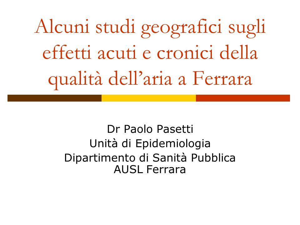 Alcuni studi geografici sugli effetti acuti e cronici della qualità dellaria a Ferrara Dr Paolo Pasetti Unità di Epidemiologia Dipartimento di Sanità Pubblica AUSL Ferrara