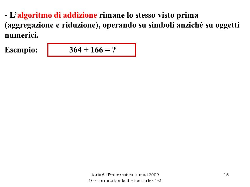 storia dell'informatica - uniud 2009- 10 - corrado bonfanti - traccia lez.1-2 16 algoritmo di addizione - Lalgoritmo di addizione rimane lo stesso vis