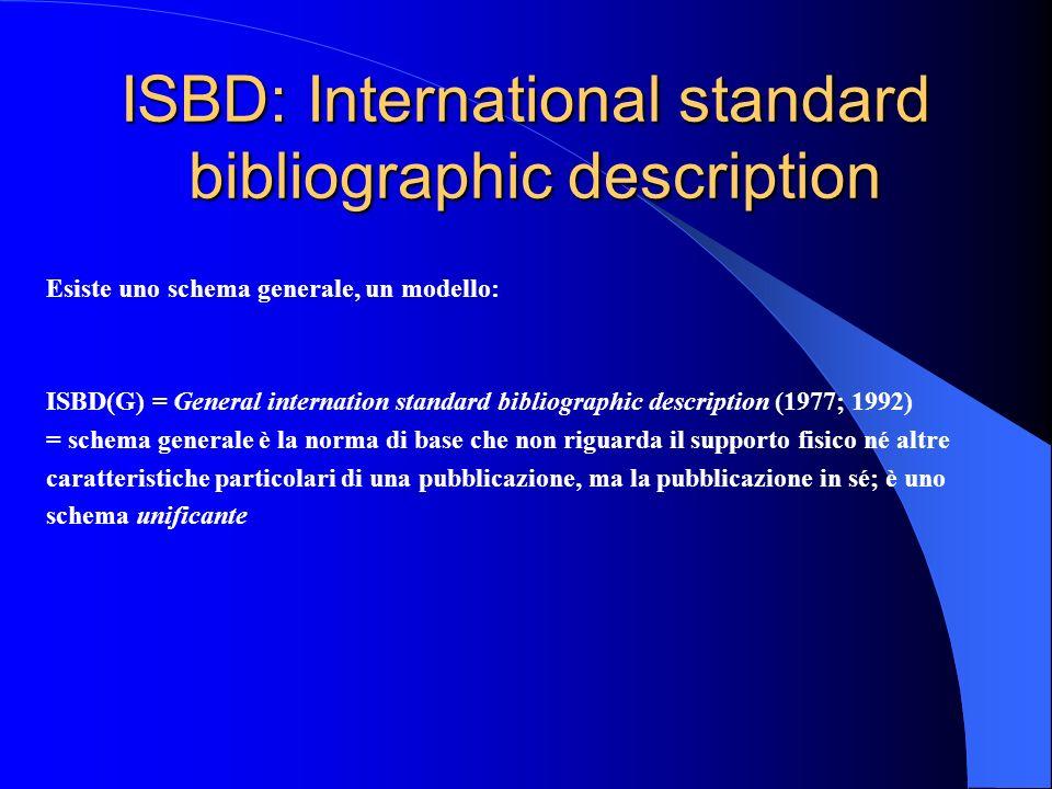 ISBD: International standard bibliographic description Esiste uno schema generale, un modello: ISBD(G) = General internation standard bibliographic de