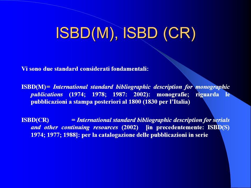 ISBD(M), ISBD (CR) Vi sono due standard considerati fondamentali: ISBD(M)= International standard bibliographic description for monographic publicatio
