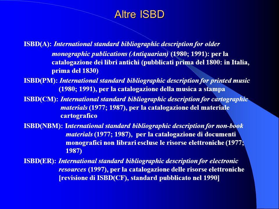 Altre ISBD ISBD(A): International standard bibliographic description for older monographic publications (Antiquarian) (1980; 1991): per la catalogazio