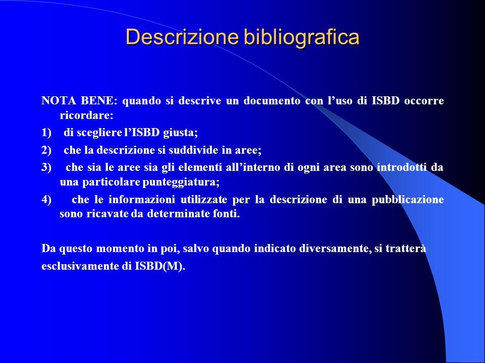 Descrizione bibliografica NOTA BENE: quando si descrive un documento con luso di ISBD occorre ricordare: 1) di scegliere lISBD giusta; 2) che la descr
