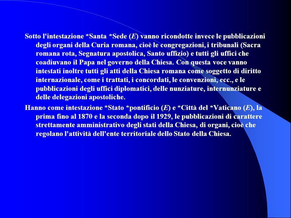 Sotto l'intestazione *Santa *Sede (E) vanno ricondotte invece le pubblicazioni degli organi della Curia romana, cioè le congregazioni, i tribunali (Sa