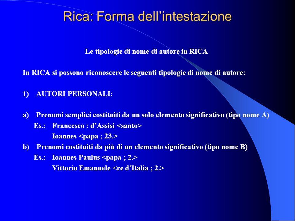 Rica: Forma dellintestazione Le tipologie di nome di autore in RICA In RICA si possono riconoscere le seguenti tipologie di nome di autore: 1) AUTORI