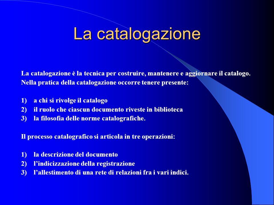 La catalogazione La catalogazione è la tecnica per costruire, mantenere e aggiornare il catalogo. Nella pratica della catalogazione occorre tenere pre