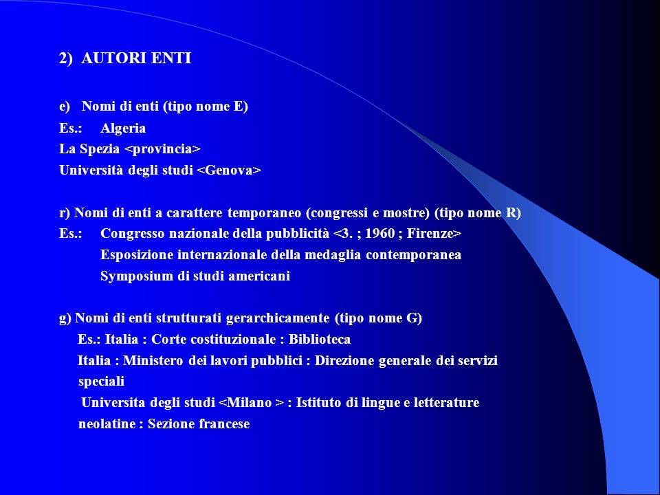 2) AUTORI ENTI e) Nomi di enti (tipo nome E) Es.: Algeria La Spezia Università degli studi r) Nomi di enti a carattere temporaneo (congressi e mostre)