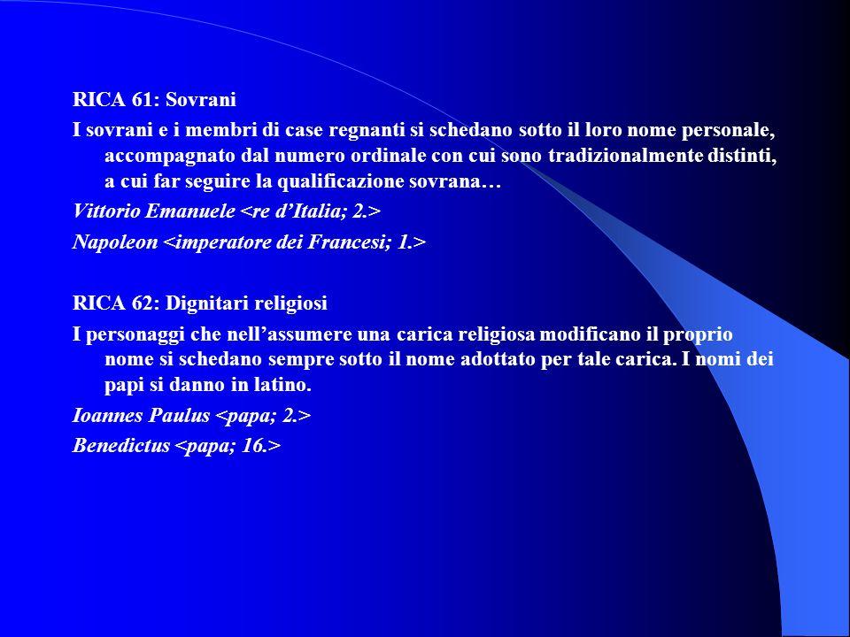 RICA 61: Sovrani I sovrani e i membri di case regnanti si schedano sotto il loro nome personale, accompagnato dal numero ordinale con cui sono tradizi