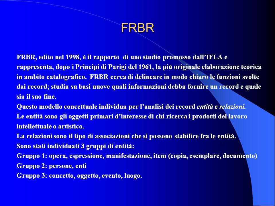 FRBR FRBR, edito nel 1998, è il rapporto di uno studio promosso dallIFLA e rappresenta, dopo i Principi di Parigi del 1961, la più originale elaborazi