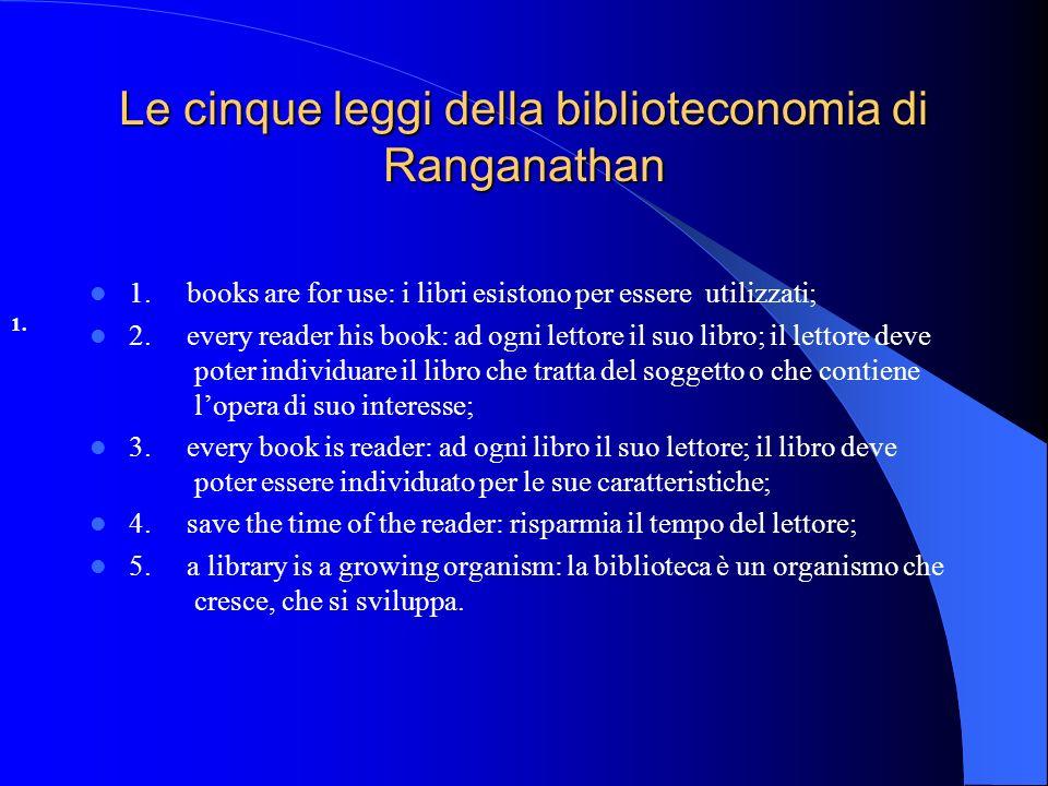 Le cinque leggi della biblioteconomia di Ranganathan 1. books are for use: i libri esistono per essere utilizzati; 2. every reader his book: ad ogni l