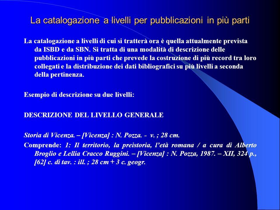 La catalogazione a livelli per pubblicazioni in più parti La catalogazione a livelli di cui si tratterà ora è quella attualmente prevista da ISBD e da