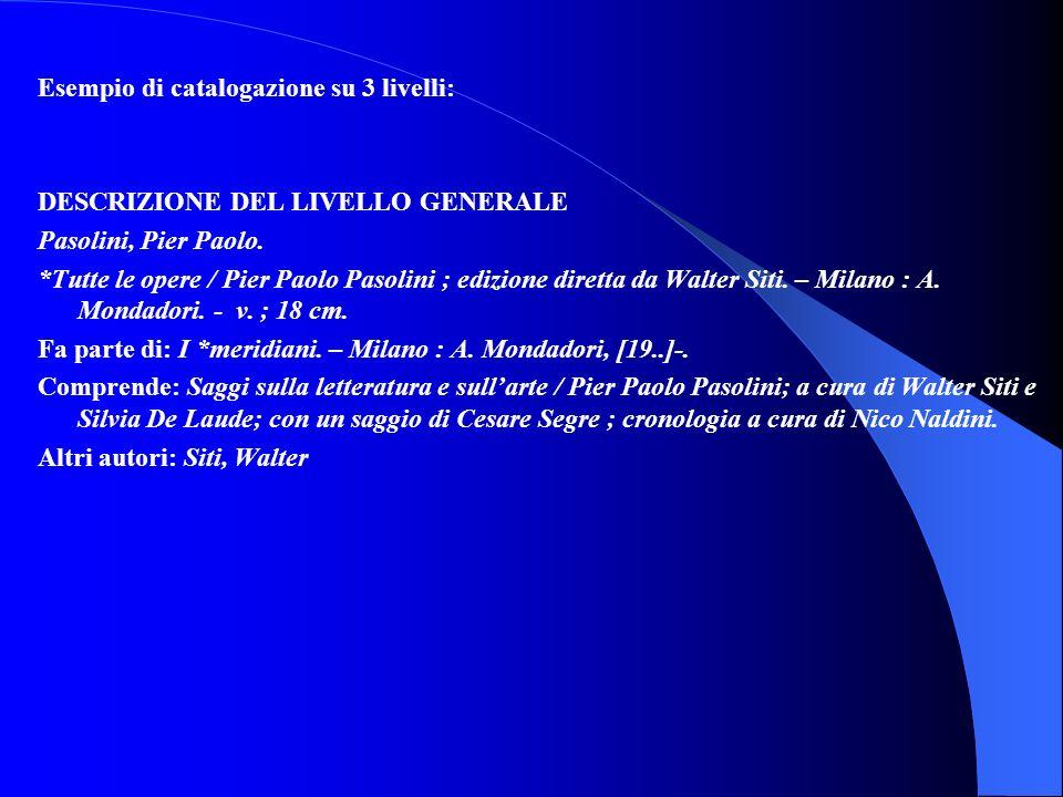 Esempio di catalogazione su 3 livelli: DESCRIZIONE DEL LIVELLO GENERALE Pasolini, Pier Paolo. *Tutte le opere / Pier Paolo Pasolini ; edizione diretta