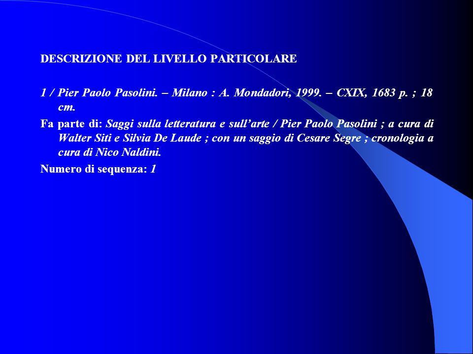 DESCRIZIONE DEL LIVELLO PARTICOLARE 1 / Pier Paolo Pasolini. – Milano : A. Mondadori, 1999. – CXIX, 1683 p. ; 18 cm. Fa parte di: Saggi sulla letterat
