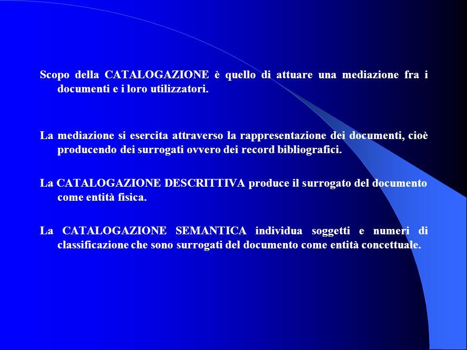 Scopo della CATALOGAZIONE è quello di attuare una mediazione fra i documenti e i loro utilizzatori. La mediazione si esercita attraverso la rappresent