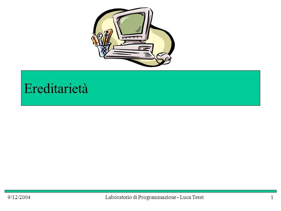 9/12/2004Laboratorio di Programmazione - Luca Tesei2 Ereditarietà È un meccanismo per potenziare classi esistenti e funzionanti Quando vogliamo implementare una nuova classe ed è già disponibile una classe che rappresenta un concetto più generale, allora la nuova classe può ereditare da quella esistente