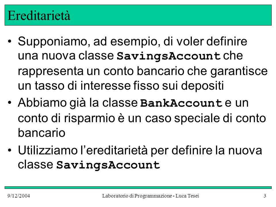 9/12/2004Laboratorio di Programmazione - Luca Tesei14 SavingsAccount: implementazione public class SavingsAccount extends BankAccount { public SavingsAccount(double rate) { interestRate = rate; } public void addInterest() { double interest = getBalance() * interestRate / 100; deposit(interest); } private double interestRate; } Implicito this.getBalance() Implicito this.deposit(interest)