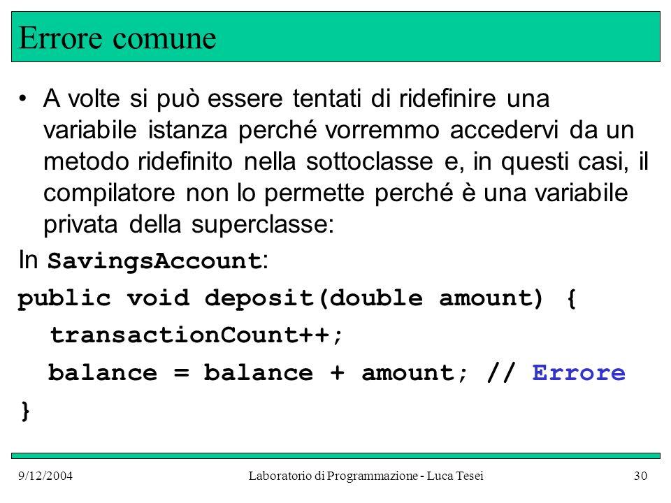 9/12/2004Laboratorio di Programmazione - Luca Tesei30 Errore comune A volte si può essere tentati di ridefinire una variabile istanza perché vorremmo accedervi da un metodo ridefinito nella sottoclasse e, in questi casi, il compilatore non lo permette perché è una variabile privata della superclasse: In SavingsAccount : public void deposit(double amount) { transactionCount++; balance = balance + amount; // Errore }
