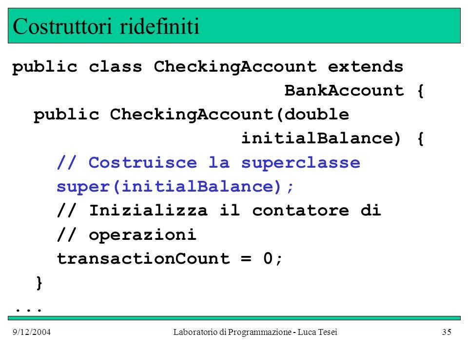 9/12/2004Laboratorio di Programmazione - Luca Tesei35 Costruttori ridefiniti public class CheckingAccount extends BankAccount { public CheckingAccount(double initialBalance) { // Costruisce la superclasse super(initialBalance); // Inizializza il contatore di // operazioni transactionCount = 0; }...