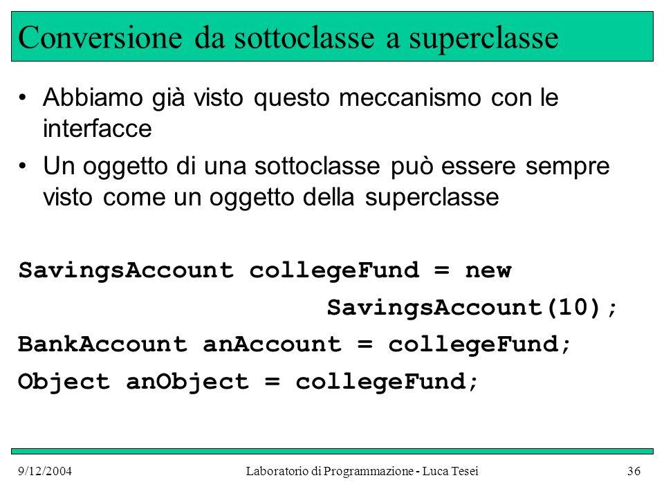 9/12/2004Laboratorio di Programmazione - Luca Tesei36 Conversione da sottoclasse a superclasse Abbiamo già visto questo meccanismo con le interfacce Un oggetto di una sottoclasse può essere sempre visto come un oggetto della superclasse SavingsAccount collegeFund = new SavingsAccount(10); BankAccount anAccount = collegeFund; Object anObject = collegeFund;