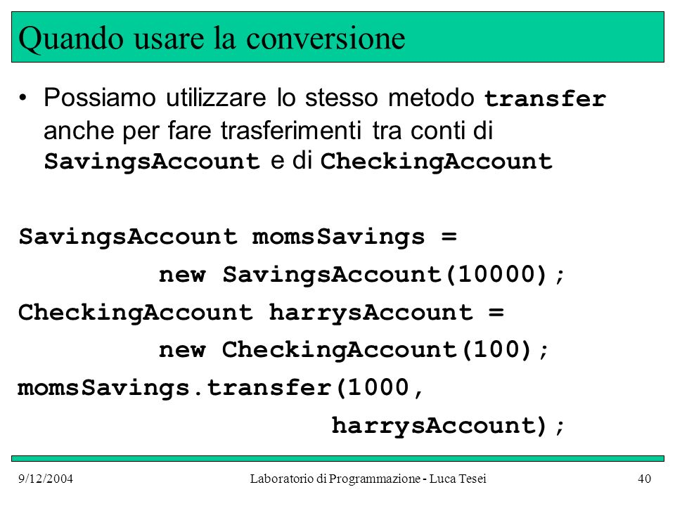 9/12/2004Laboratorio di Programmazione - Luca Tesei40 Quando usare la conversione Possiamo utilizzare lo stesso metodo transfer anche per fare trasferimenti tra conti di SavingsAccount e di CheckingAccount SavingsAccount momsSavings = new SavingsAccount(10000); CheckingAccount harrysAccount = new CheckingAccount(100); momsSavings.transfer(1000, harrysAccount);